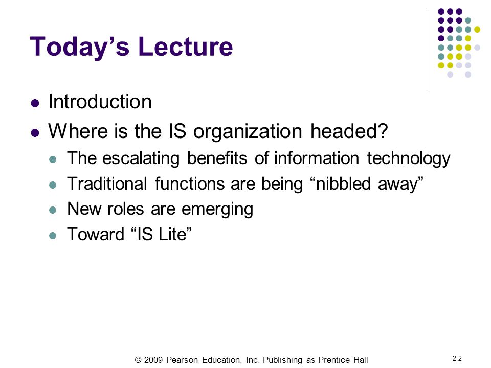 © 2009 Pearson Education, Inc. Publishing as Prentice Hall 2-2 Today's Lecture Introduction Where is the IS organization headed? The escalating benefi