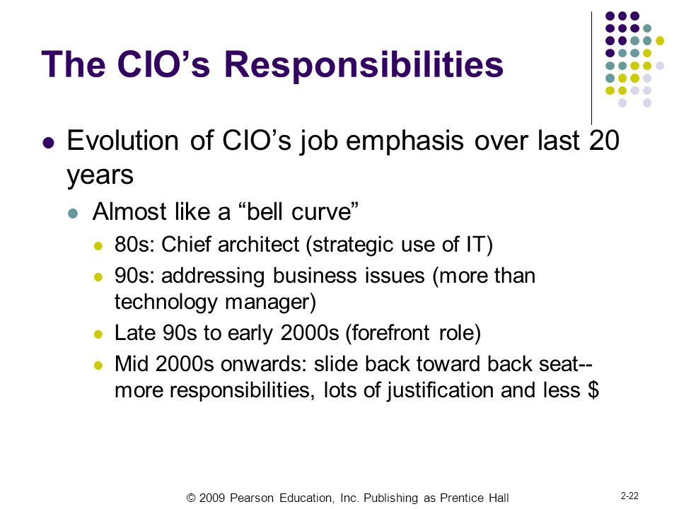 © 2009 Pearson Education, Inc. Publishing as Prentice Hall 2-22 The CIO's Responsibilities Evolution of CIO's job emphasis over last 20 years Almost l