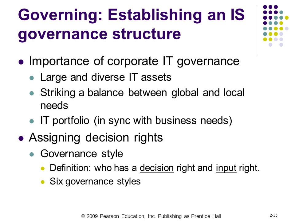 © 2009 Pearson Education, Inc. Publishing as Prentice Hall 2-35 Governing: Establishing an IS governance structure Importance of corporate IT governan