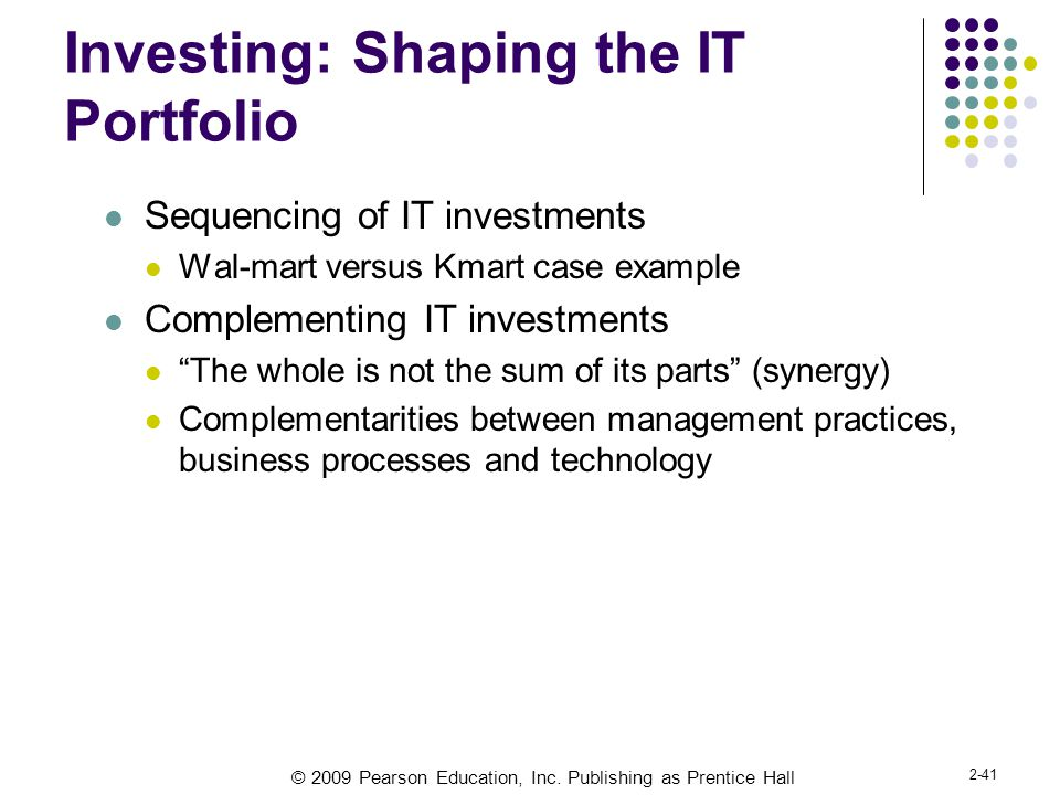 © 2009 Pearson Education, Inc. Publishing as Prentice Hall 2-41 Investing: Shaping the IT Portfolio Sequencing of IT investments Wal-mart versus Kmart