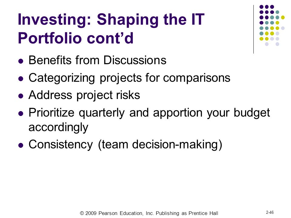 © 2009 Pearson Education, Inc. Publishing as Prentice Hall 2-46 Investing: Shaping the IT Portfolio cont'd Benefits from Discussions Categorizing proj