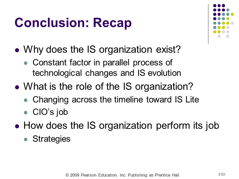 © 2009 Pearson Education, Inc. Publishing as Prentice Hall 2-53 Conclusion: Recap Why does the IS organization exist? Constant factor in parallel proc