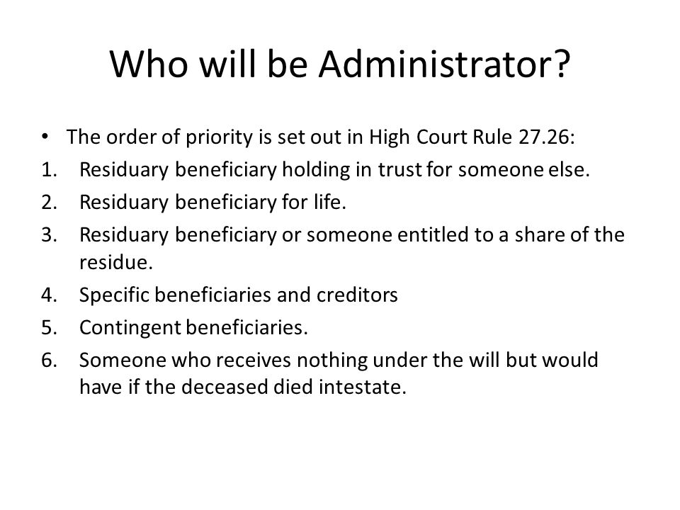 Who will be Administrator? The order of priority is set out in High Court Rule 27.26: 1.Residuary beneficiary holding in trust for someone else. 2.Res