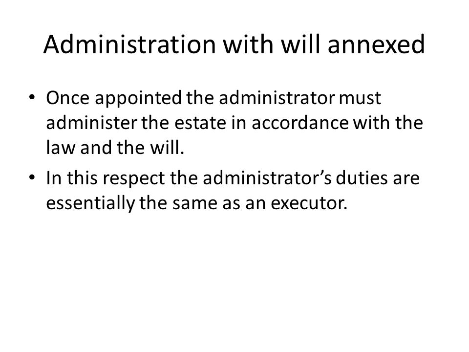 Administration with will annexed Once appointed the administrator must administer the estate in accordance with the law and the will. In this respect