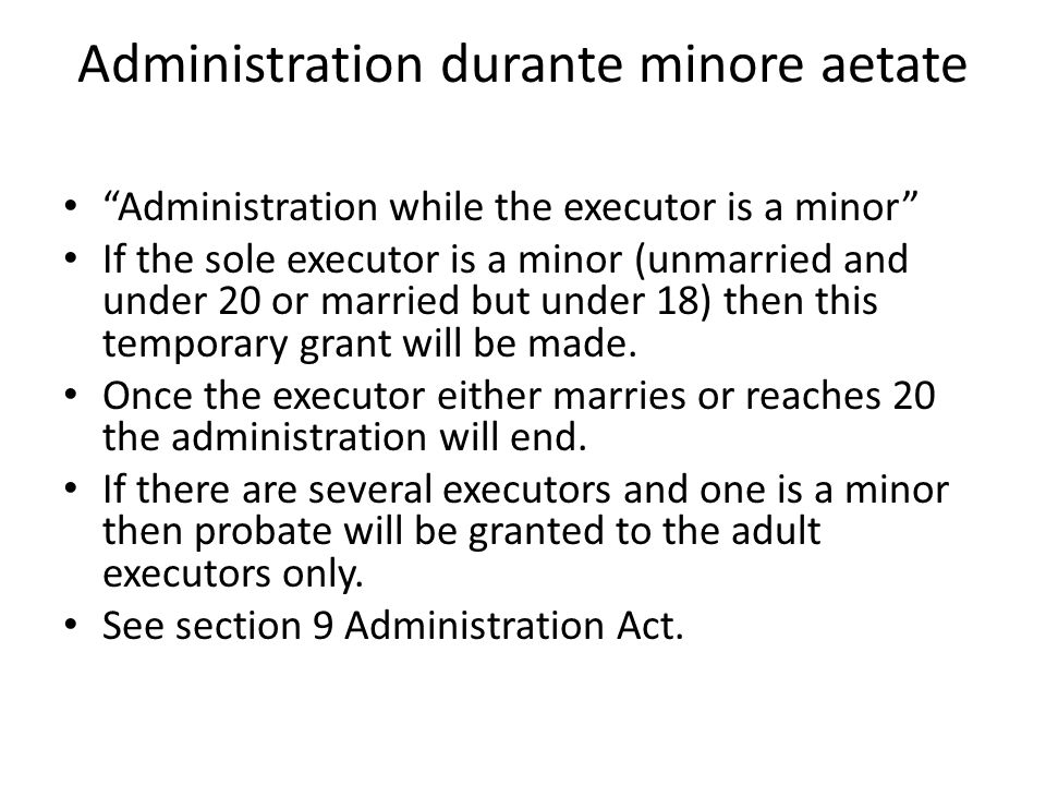 """Administration durante minore aetate """"Administration while the executor is a minor"""" If the sole executor is a minor (unmarried and under 20 or married"""