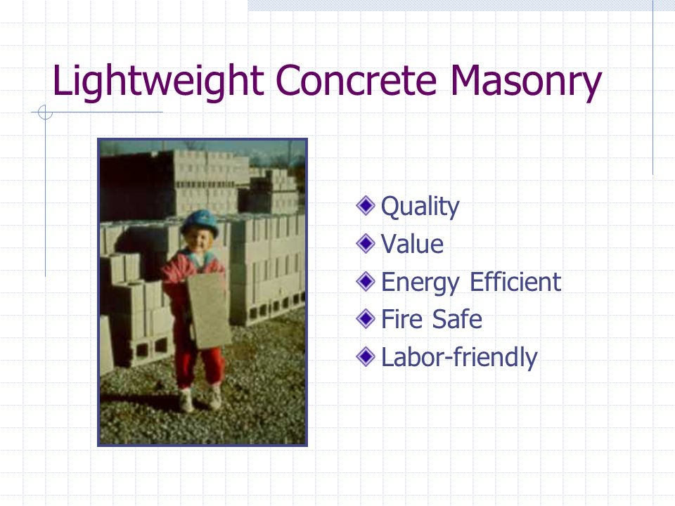 Concrete Masonry Units ASTM C90 Classification Light- weight Medium Weight Normal Weight Density<105 pcf105-125>125 pcf 8X8X16 12X8X16 <30 lb <40 lb 32-35 lb 44-48 lb 36-38 lb 50-54 lb