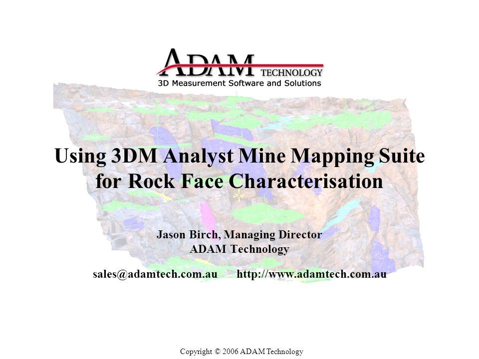 Using 3DM Analyst Mine Mapping Suite for Rock Face Characterisation Jason Birch, Managing Director ADAM Technology sales@adamtech.com.auhttp://www.adamtech.com.au Copyright © 2006 ADAM Technology