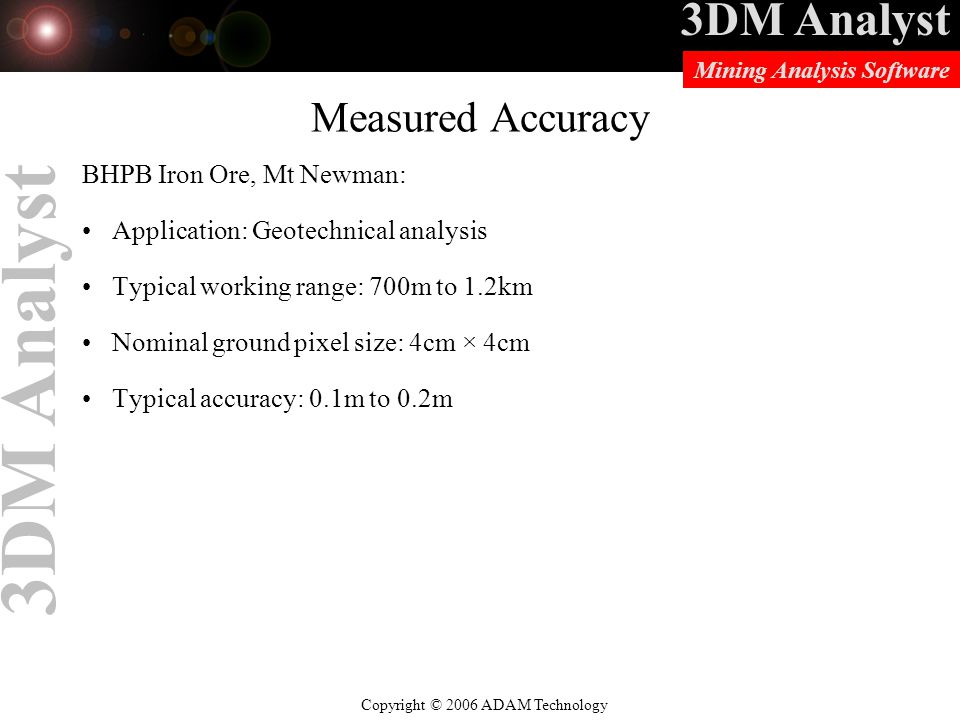 3DM Analyst Copyright © 2006 ADAM Technology Mining Analysis Software 3DM Analyst Measured Accuracy BHPB Iron Ore, Mt Newman: Application: Geotechnical analysis Typical working range: 700m to 1.2km Nominal ground pixel size: 4cm × 4cm Typical accuracy: 0.1m to 0.2m