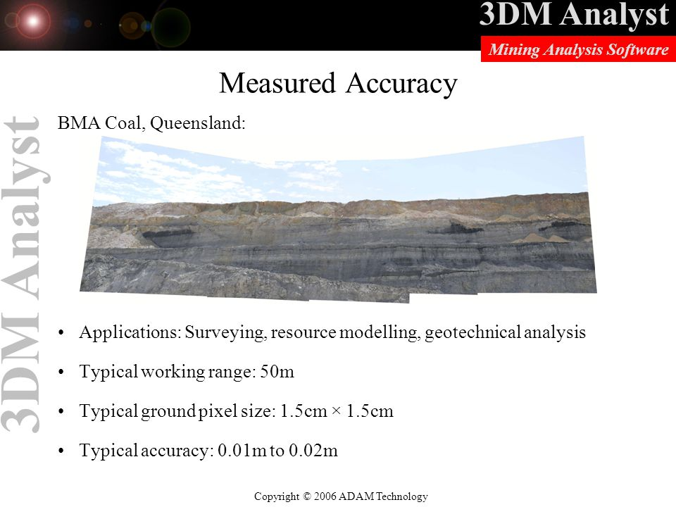 3DM Analyst Copyright © 2006 ADAM Technology Mining Analysis Software 3DM Analyst BMA Coal, Queensland: Applications: Surveying, resource modelling, geotechnical analysis Typical working range: 50m Typical ground pixel size: 1.5cm × 1.5cm Typical accuracy: 0.01m to 0.02m Measured Accuracy