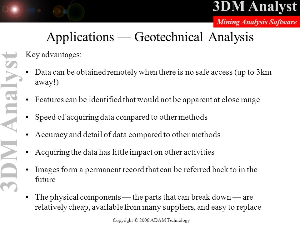 3DM Analyst Copyright © 2006 ADAM Technology Mining Analysis Software 3DM Analyst Applications — Geotechnical Analysis Key advantages: Data can be obtained remotely when there is no safe access (up to 3km away!) Features can be identified that would not be apparent at close range Speed of acquiring data compared to other methods Accuracy and detail of data compared to other methods Acquiring the data has little impact on other activities Images form a permanent record that can be referred back to in the future The physical components — the parts that can break down — are relatively cheap, available from many suppliers, and easy to replace