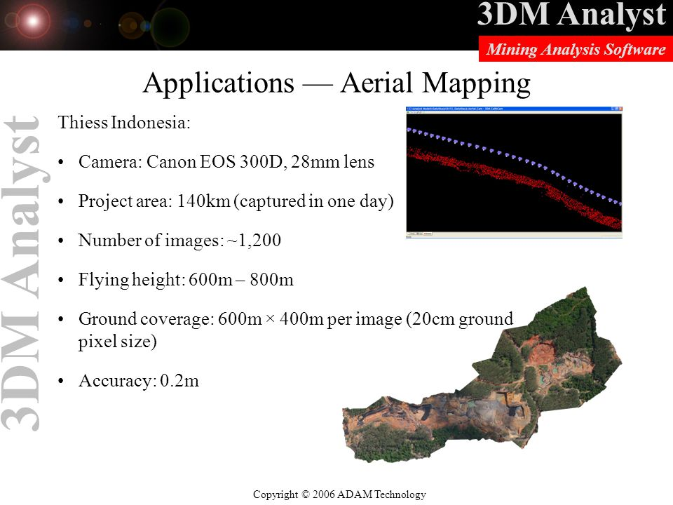 3DM Analyst Copyright © 2006 ADAM Technology Mining Analysis Software 3DM Analyst Applications — Aerial Mapping Thiess Indonesia: Camera: Canon EOS 300D, 28mm lens Project area: 140km (captured in one day) Number of images: ~1,200 Flying height: 600m – 800m Ground coverage: 600m × 400m per image (20cm ground pixel size) Accuracy: 0.2m