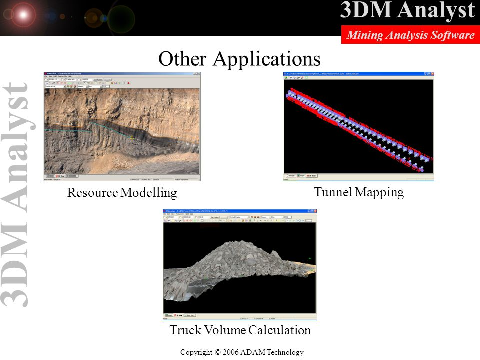 3DM Analyst Copyright © 2006 ADAM Technology Mining Analysis Software 3DM Analyst Other Applications Resource Modelling Tunnel Mapping Truck Volume Calculation