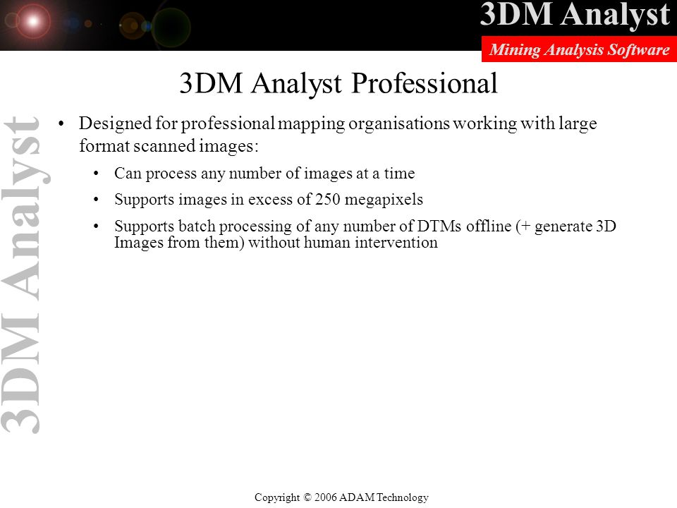3DM Analyst Copyright © 2006 ADAM Technology Mining Analysis Software 3DM Analyst 3DM Analyst Professional Designed for professional mapping organisations working with large format scanned images: Can process any number of images at a time Supports images in excess of 250 megapixels Supports batch processing of any number of DTMs offline (+ generate 3D Images from them) without human intervention