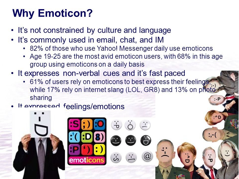 Why Emoticon? It's not constrained by culture and language It's commonly used in email, chat, and IM 82% of those who use Yahoo! Messenger daily use e