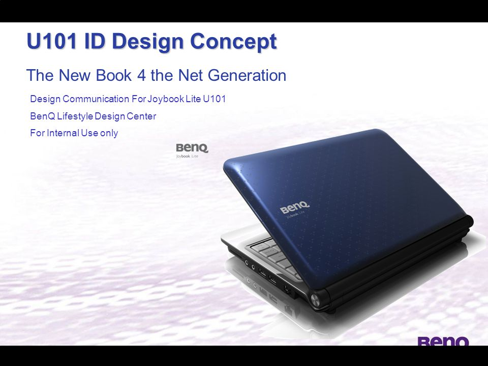 The New Book 4 the Net Generation Design Communication For Joybook Lite U101 BenQ Lifestyle Design Center For Internal Use only U101 ID Design Concept
