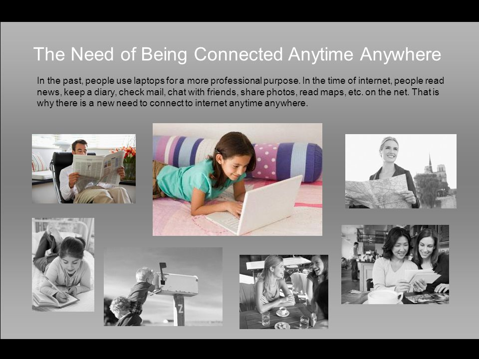 The Need of Being Connected Anytime Anywhere In the past, people use laptops for a more professional purpose.
