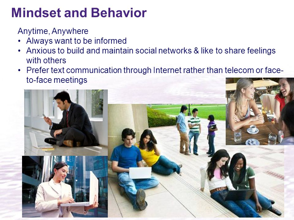 Mindset and Behavior Anytime, Anywhere Always want to be informed Anxious to build and maintain social networks & like to share feelings with others Prefer text communication through Internet rather than telecom or face- to-face meetings