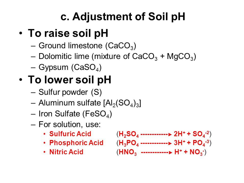 c. Adjustment of Soil pH To raise soil pH –Ground limestone (CaCO 3 ) –Dolomitic lime (mixture of CaCO 3 + MgCO 3 ) –Gypsum (CaSO 4 ) To lower soil pH