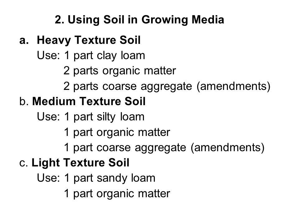 2. Using Soil in Growing Media a.Heavy Texture Soil Use: 1 part clay loam 2 parts organic matter 2 parts coarse aggregate (amendments) b. Medium Textu