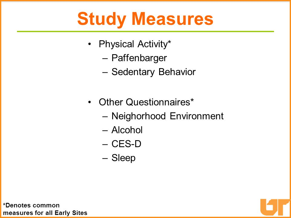 Study Measures Physical Activity* –Paffenbarger –Sedentary Behavior Other Questionnaires* –Neighorhood Environment –Alcohol –CES-D –Sleep *Denotes common measures for all Early Sites