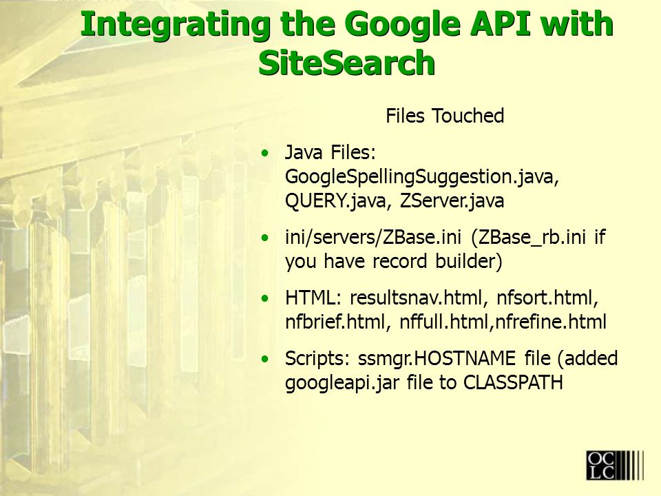 Integrating the Google API with SiteSearch Files Touched Java Files: GoogleSpellingSuggestion.java, QUERY.java, ZServer.java ini/servers/ZBase.ini (ZBase_rb.ini if you have record builder) HTML: resultsnav.html, nfsort.html, nfbrief.html, nffull.html,nfrefine.html Scripts: ssmgr.HOSTNAME file (added googleapi.jar file to CLASSPATH