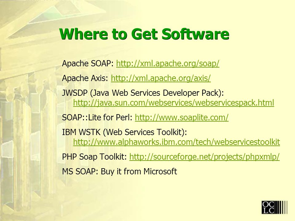 Where to Get Software Apache SOAP: http://xml.apache.org/soap/http://xml.apache.org/soap/ Apache Axis: http://xml.apache.org/axis/http://xml.apache.org/axis/ JWSDP (Java Web Services Developer Pack): http://java.sun.com/webservices/webservicespack.html http://java.sun.com/webservices/webservicespack.html SOAP::Lite for Perl: http://www.soaplite.com/http://www.soaplite.com/ IBM WSTK (Web Services Toolkit): http://www.alphaworks.ibm.com/tech/webservicestoolkit http://www.alphaworks.ibm.com/tech/webservicestoolkit PHP Soap Toolkit: http://sourceforge.net/projects/phpxmlp/http://sourceforge.net/projects/phpxmlp/ MS SOAP: Buy it from Microsoft