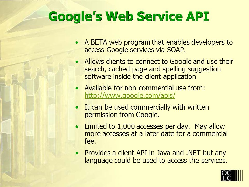 Google's Web Service API A BETA web program that enables developers to access Google services via SOAP.