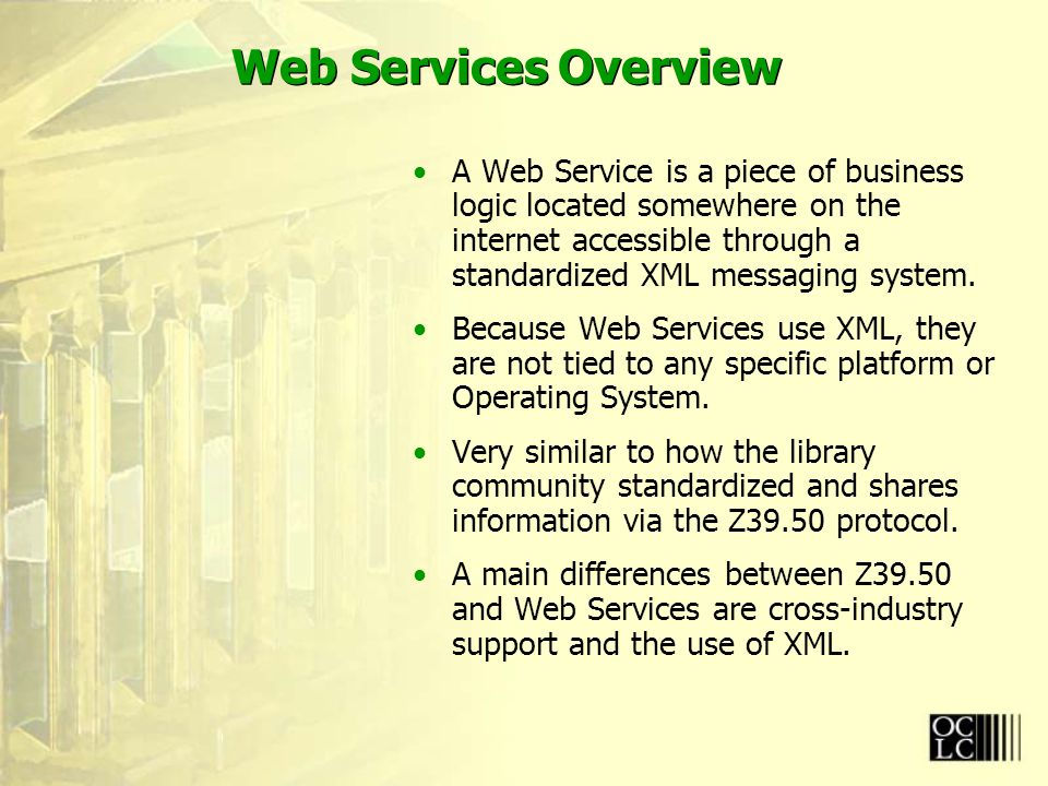 Web Services Overview A Web Service is a piece of business logic located somewhere on the internet accessible through a standardized XML messaging system.