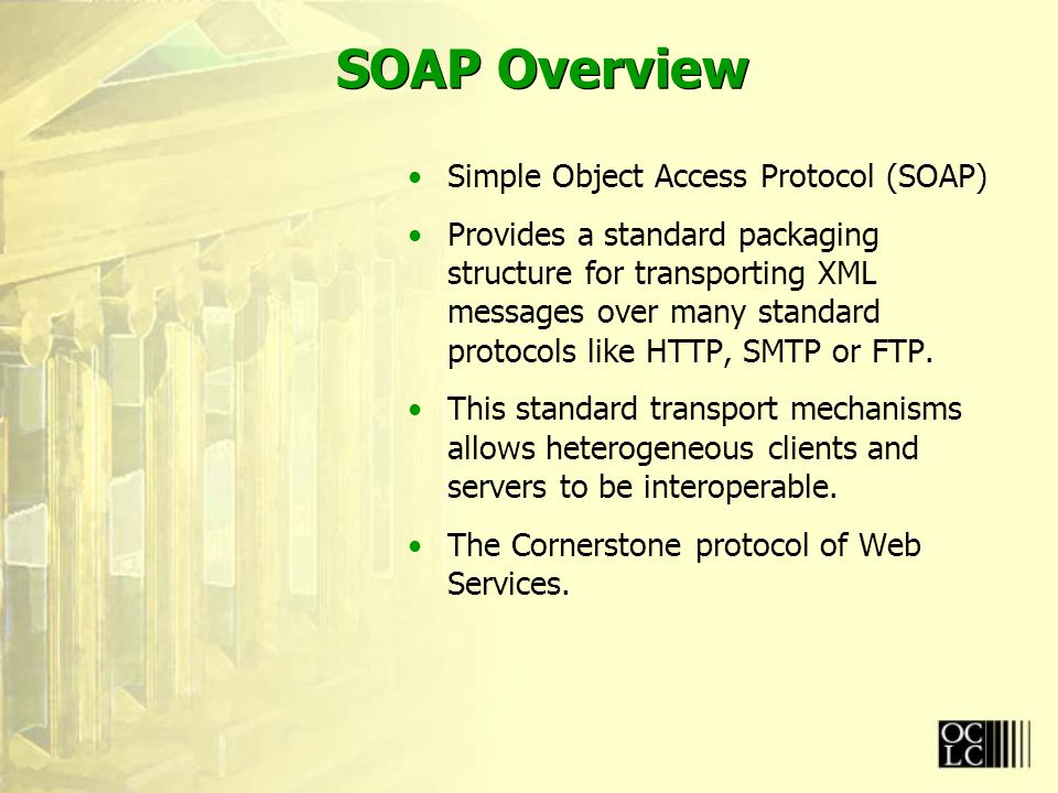 SOAP Overview Simple Object Access Protocol (SOAP) Provides a standard packaging structure for transporting XML messages over many standard protocols like HTTP, SMTP or FTP.