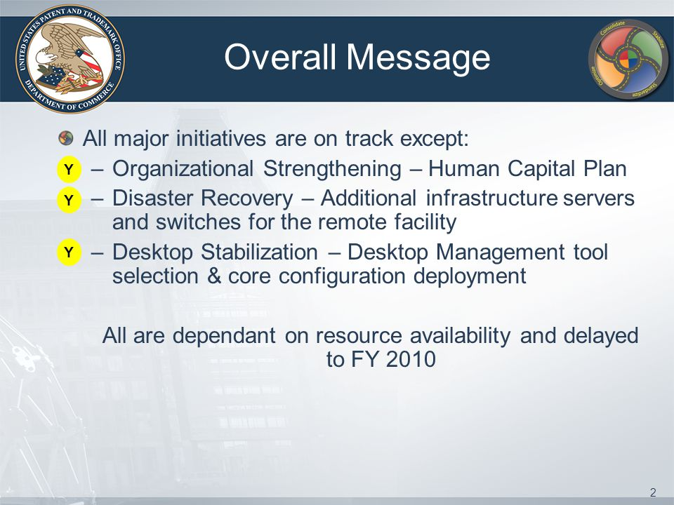 2 Overall Message All major initiatives are on track except: –Organizational Strengthening – Human Capital Plan –Disaster Recovery – Additional infrastructure servers and switches for the remote facility –Desktop Stabilization – Desktop Management tool selection & core configuration deployment All are dependant on resource availability and delayed to FY 2010 Y Y Y