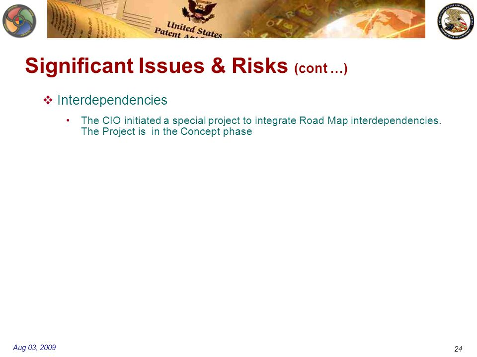 Aug 03, 2009 24 Significant Issues & Risks (cont …)  Interdependencies The CIO initiated a special project to integrate Road Map interdependencies.