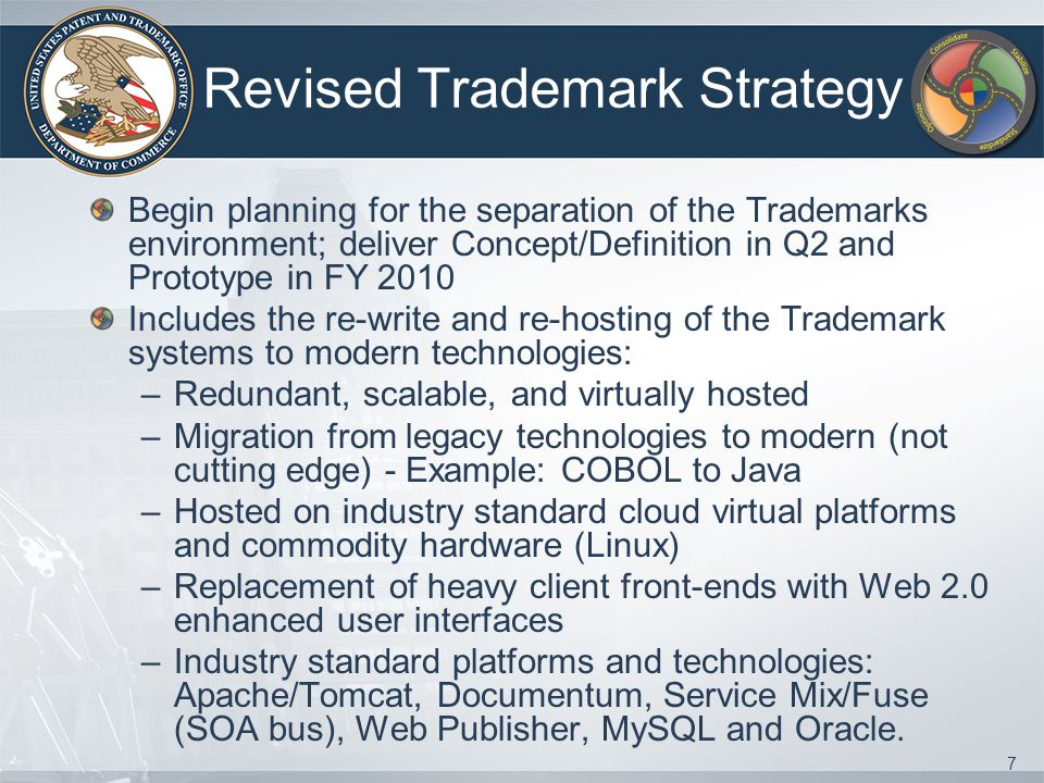 7 Revised Trademark Strategy Begin planning for the separation of the Trademarks environment; deliver Concept/Definition in Q2 and Prototype in FY 2010 Includes the re-write and re-hosting of the Trademark systems to modern technologies: –Redundant, scalable, and virtually hosted –Migration from legacy technologies to modern (not cutting edge) - Example: COBOL to Java –Hosted on industry standard cloud virtual platforms and commodity hardware (Linux) –Replacement of heavy client front-ends with Web 2.0 enhanced user interfaces –Industry standard platforms and technologies: Apache/Tomcat, Documentum, Service Mix/Fuse (SOA bus), Web Publisher, MySQL and Oracle.