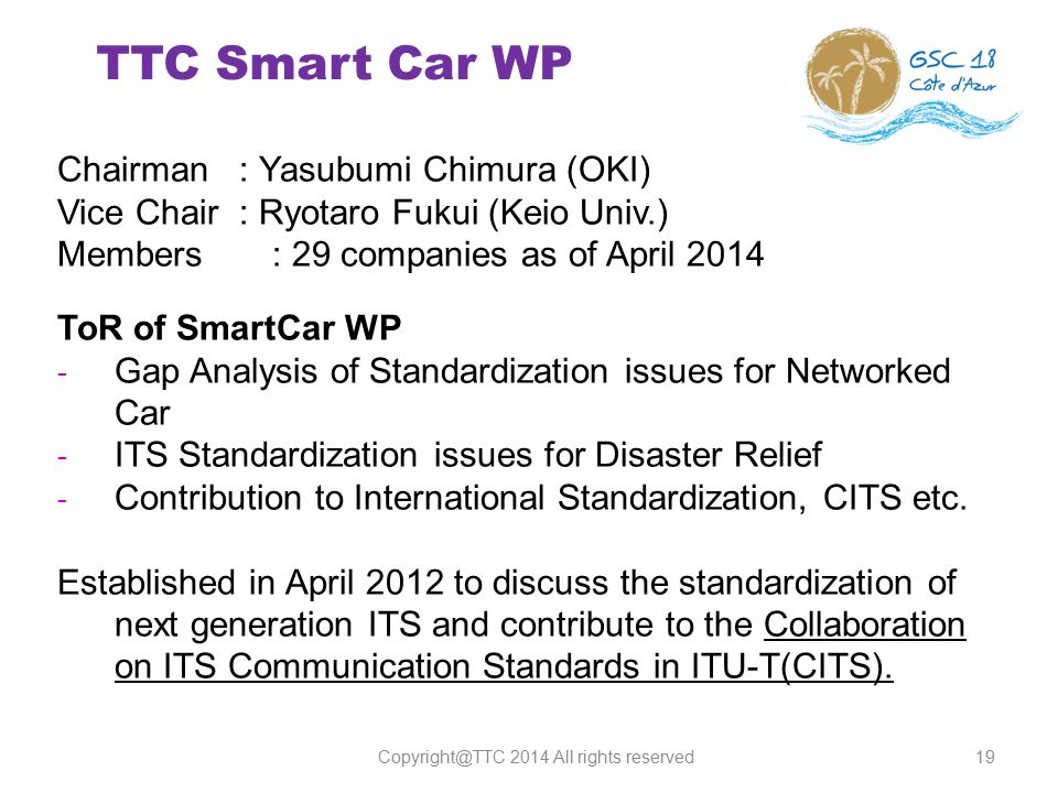 TTC Smart Car WP 19 Chairman : Yasubumi Chimura (OKI) Vice Chair : Ryotaro Fukui (Keio Univ.) Members : 29 companies as of April 2014 ToR of SmartCar WP - Gap Analysis of Standardization issues for Networked Car - ITS Standardization issues for Disaster Relief - Contribution to International Standardization, CITS etc.