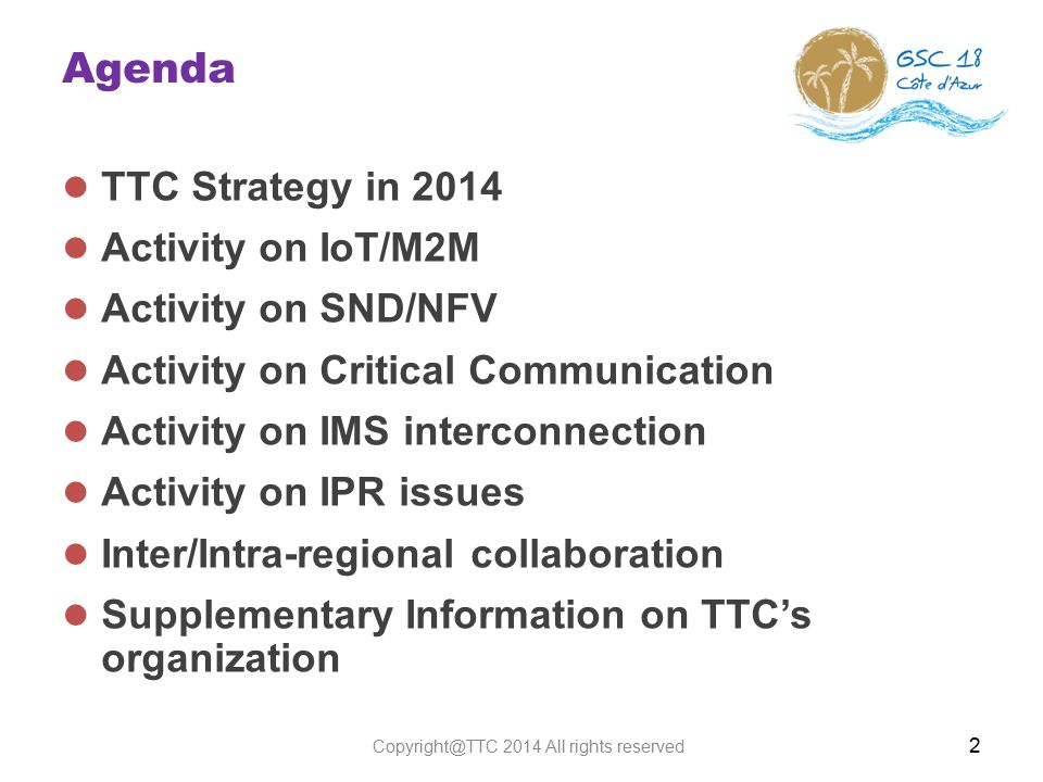 Agenda TTC Strategy in 2014 Activity on IoT/M2M Activity on SND/NFV Activity on Critical Communication Activity on IMS interconnection Activity on IPR issues Inter/Intra-regional collaboration Supplementary Information on TTC's organization 2 Copyright@TTC 2014 All rights reserved