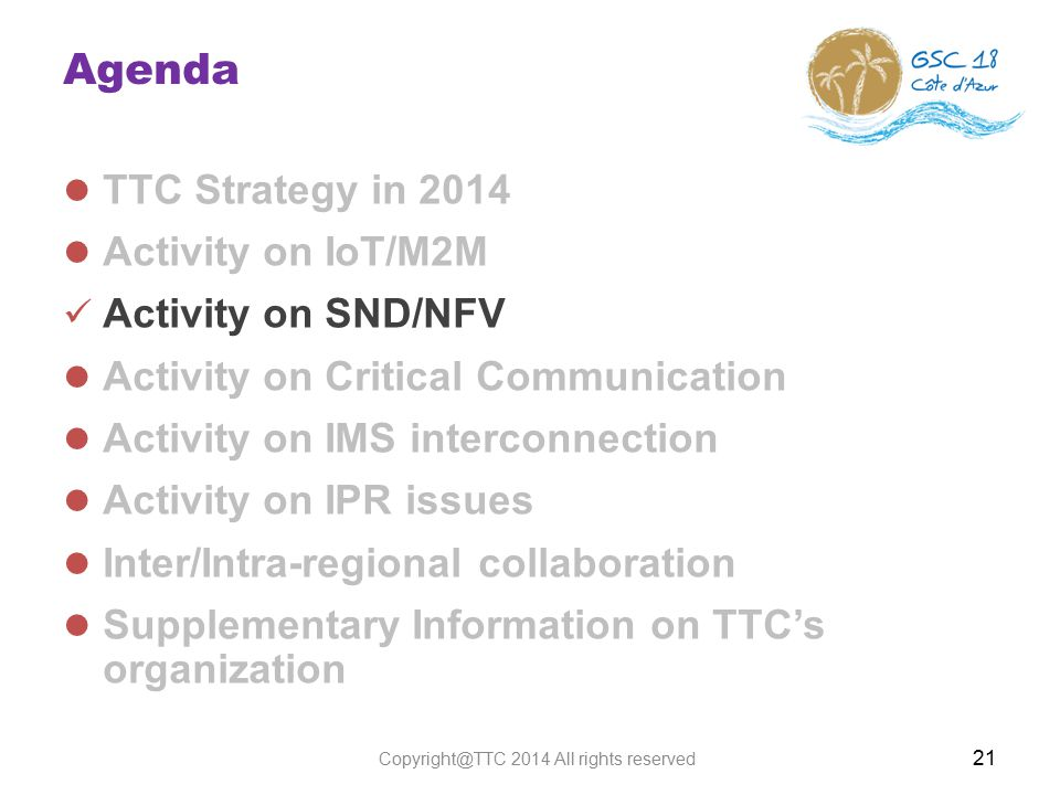 Agenda TTC Strategy in 2014 Activity on IoT/M2M Activity on SND/NFV Activity on Critical Communication Activity on IMS interconnection Activity on IPR issues Inter/Intra-regional collaboration Supplementary Information on TTC's organization 21 Copyright@TTC 2014 All rights reserved