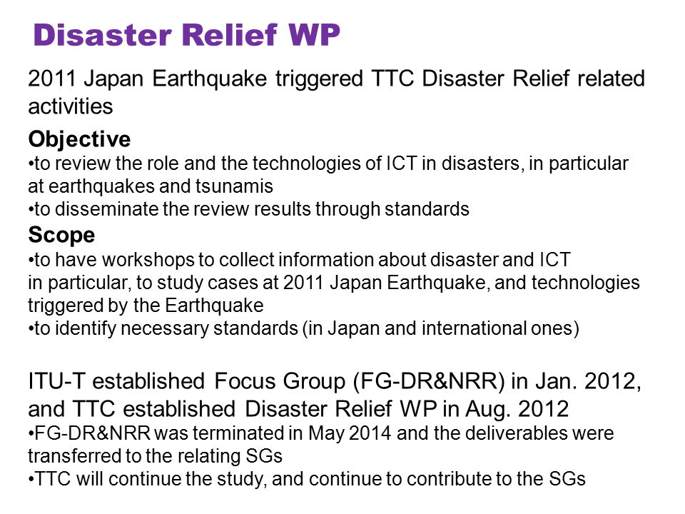 Disaster Relief WP 2011 Japan Earthquake triggered TTC Disaster Relief related activities Objective to review the role and the technologies of ICT in disasters, in particular at earthquakes and tsunamis to disseminate the review results through standards Scope to have workshops to collect information about disaster and ICT in particular, to study cases at 2011 Japan Earthquake, and technologies triggered by the Earthquake to identify necessary standards (in Japan and international ones) ITU-T established Focus Group (FG-DR&NRR) in Jan.