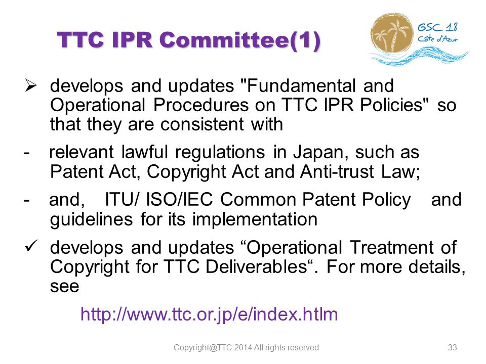 33 TTC IPR Committee(1)  develops and updates Fundamental and Operational Procedures on TTC IPR Policies so that they are consistent with - relevant lawful regulations in Japan, such as Patent Act, Copyright Act and Anti-trust Law; - and, ITU/ ISO/IEC Common Patent Policy and guidelines for its implementation develops and updates Operational Treatment of Copyright for TTC Deliverables .