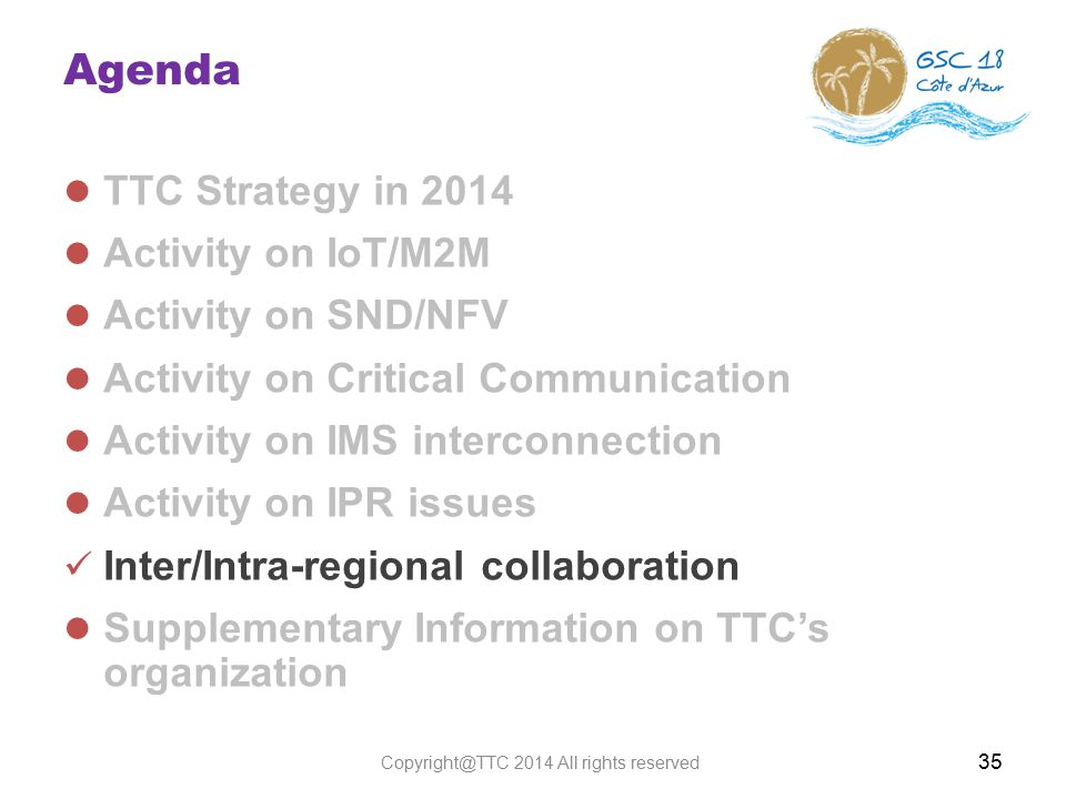 Agenda TTC Strategy in 2014 Activity on IoT/M2M Activity on SND/NFV Activity on Critical Communication Activity on IMS interconnection Activity on IPR issues Inter/Intra-regional collaboration Supplementary Information on TTC's organization 35 Copyright@TTC 2014 All rights reserved