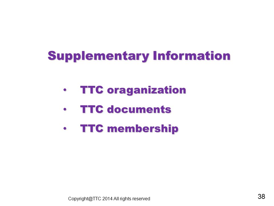 Supplementary Information TTC oraganization TTC oraganization TTC documents TTC documents TTC membership TTC membership Copyright@TTC 2014 All rights reserved 38