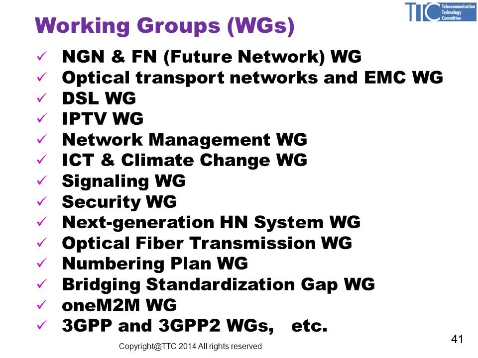 Working Groups (WGs) NGN & FN (Future Network) WG Optical transport networks and EMC WG DSL WG IPTV WG Network Management WG ICT & Climate Change WG Signaling WG Security WG Next-generation HN System WG Optical Fiber Transmission WG Numbering Plan WG Bridging Standardization Gap WG oneM2M WG 3GPP and 3GPP2 WGs, etc.