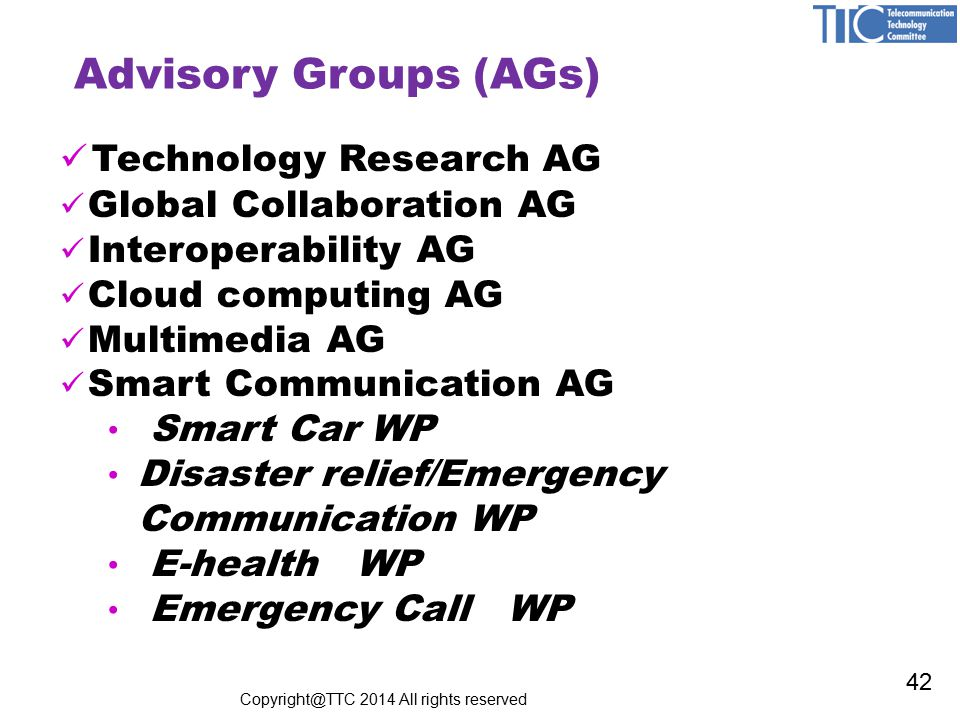 Advisory Groups (AGs) Technology Research AG Global Collaboration AG Interoperability AG Cloud computing AG Multimedia AG Smart Communication AG Smart Car WP Disaster relief/Emergency Communication WP E-health WP Emergency Call WP Copyright@TTC 2014 All rights reserved 42