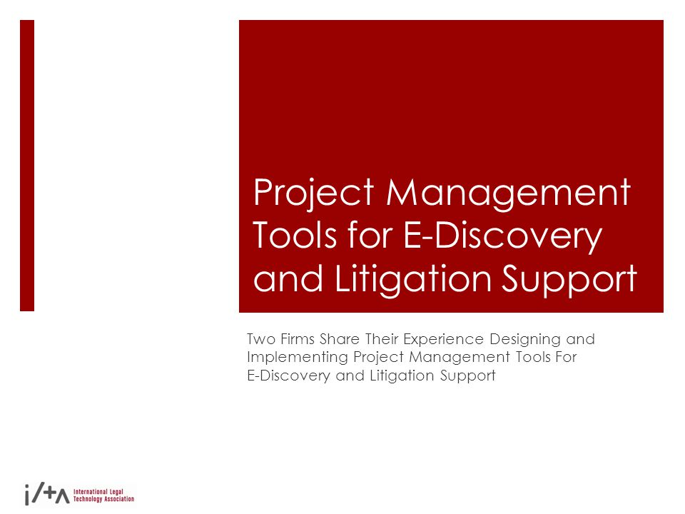 Project Management Tools for E-Discovery and Litigation Support Two Firms Share Their Experience Designing and Implementing Project Management Tools F