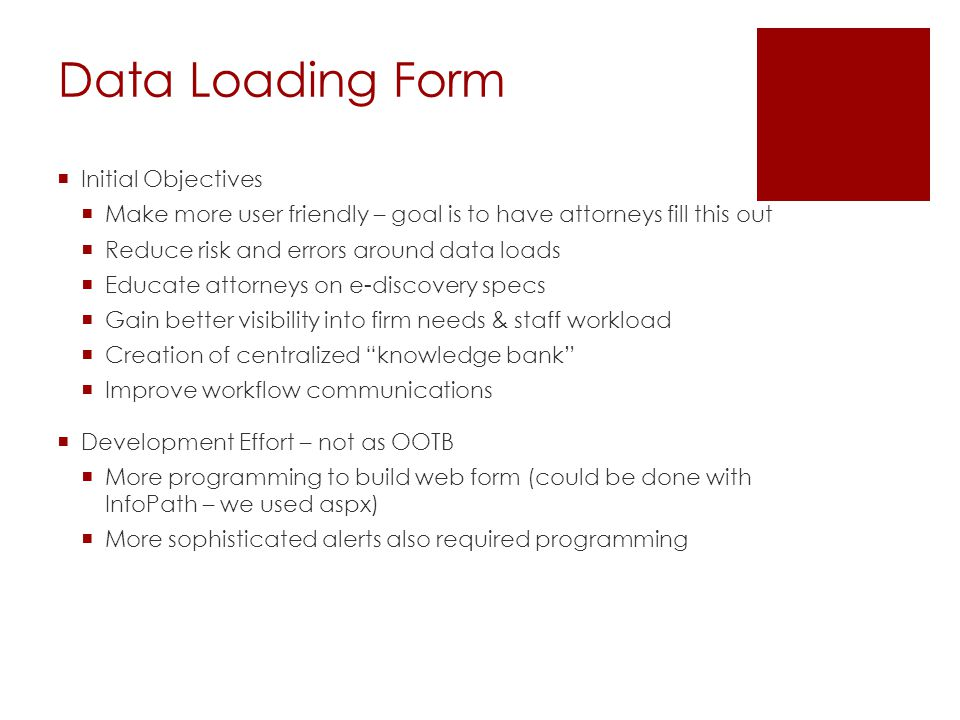 Data Loading Form  Initial Objectives  Make more user friendly – goal is to have attorneys fill this out  Reduce risk and errors around data loads  Educate attorneys on e-discovery specs  Gain better visibility into firm needs & staff workload  Creation of centralized knowledge bank  Improve workflow communications  Development Effort – not as OOTB  More programming to build web form (could be done with InfoPath – we used aspx)  More sophisticated alerts also required programming