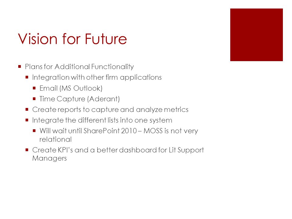 Vision for Future  Plans for Additional Functionality  Integration with other firm applications  Email (MS Outlook)  Time Capture (Aderant)  Create reports to capture and analyze metrics  Integrate the different lists into one system  Will wait until SharePoint 2010 – MOSS is not very relational  Create KPI's and a better dashboard for Lit Support Managers