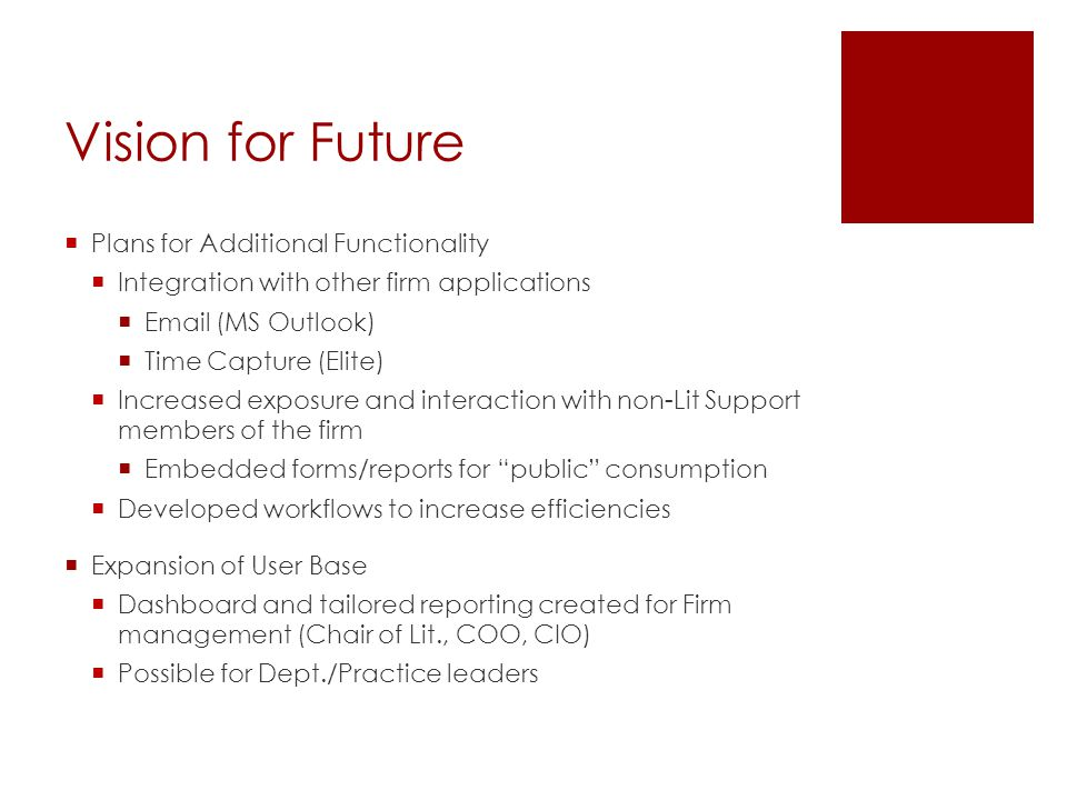Vision for Future  Plans for Additional Functionality  Integration with other firm applications  Email (MS Outlook)  Time Capture (Elite)  Increa