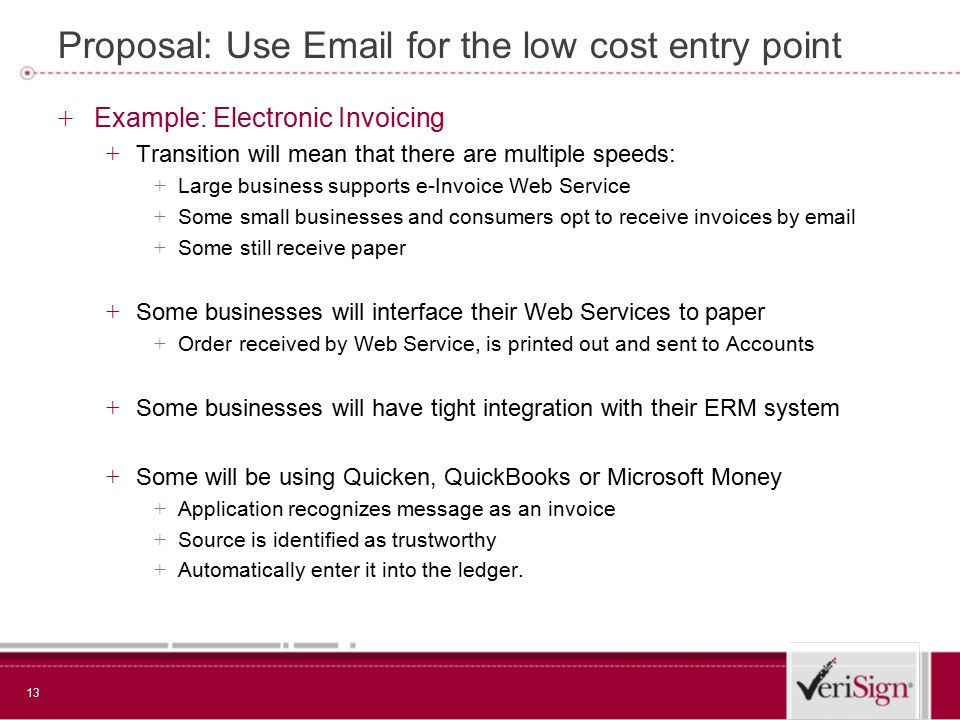 13 Proposal: Use Email for the low cost entry point + Example: Electronic Invoicing + Transition will mean that there are multiple speeds: + Large business supports e-Invoice Web Service + Some small businesses and consumers opt to receive invoices by email + Some still receive paper + Some businesses will interface their Web Services to paper + Order received by Web Service, is printed out and sent to Accounts + Some businesses will have tight integration with their ERM system + Some will be using Quicken, QuickBooks or Microsoft Money + Application recognizes message as an invoice + Source is identified as trustworthy + Automatically enter it into the ledger.