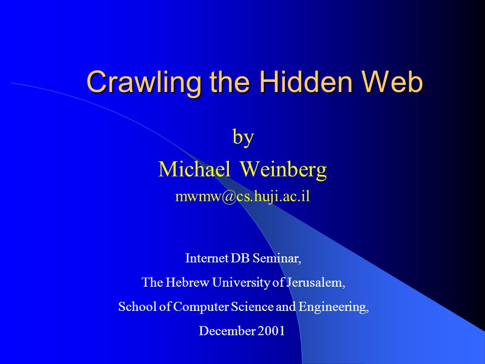 Crawling the Hidden Web by Michael Weinberg mwmw@cs.huji.ac.il Internet DB Seminar, The Hebrew University of Jerusalem, School of Computer Science and Engineering, December 2001