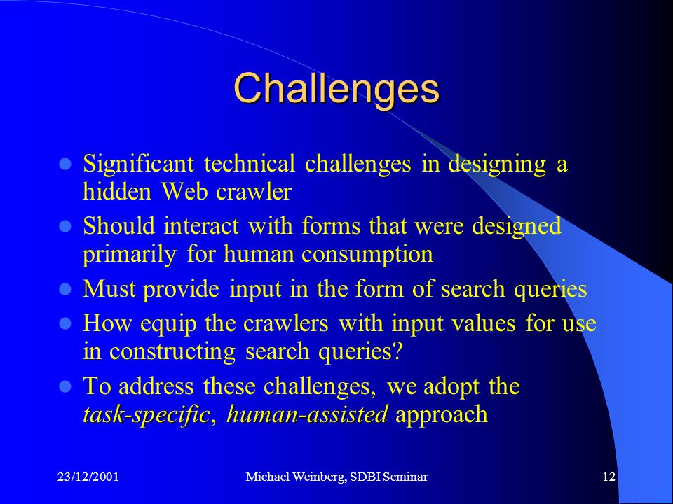 23/12/2001Michael Weinberg, SDBI Seminar12 Challenges Significant technical challenges in designing a hidden Web crawler Should interact with forms that were designed primarily for human consumption Must provide input in the form of search queries How equip the crawlers with input values for use in constructing search queries.