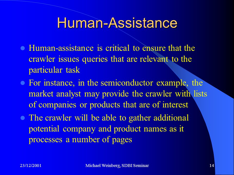 23/12/2001Michael Weinberg, SDBI Seminar14 Human-Assistance Human-assistance is critical to ensure that the crawler issues queries that are relevant to the particular task For instance, in the semiconductor example, the market analyst may provide the crawler with lists of companies or products that are of interest The crawler will be able to gather additional potential company and product names as it processes a number of pages