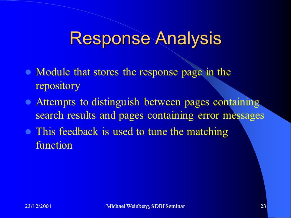 23/12/2001Michael Weinberg, SDBI Seminar23 Response Analysis Module that stores the response page in the repository Attempts to distinguish between pages containing search results and pages containing error messages This feedback is used to tune the matching function